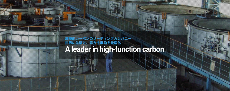 高機能カーボンのリーディングカンパニー 世界に先駆け、等方性黒鉛を量産化 a leader in high-function carbon