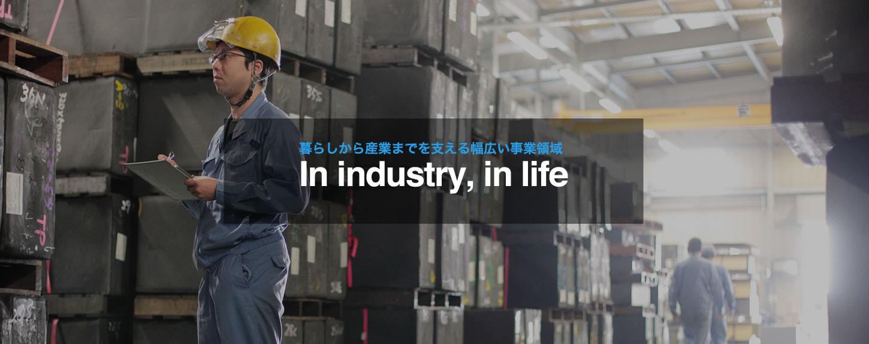 暮らしから産業までを支える幅広い事業領域 in industry, in life